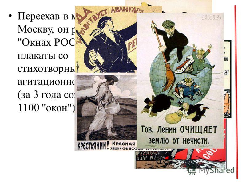 Переехав в марте 1919 в Москву, он работает в Окнах РОСТА - рисует плакаты со стихотворными текстами агитационного характера (за 3 года создано около 1100 окон).