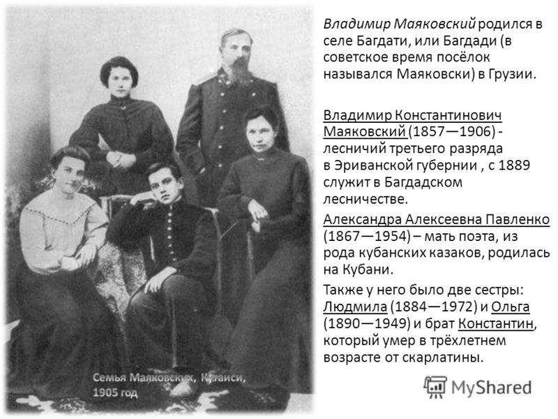 Владимир Маяковский родился в селе Багдати, или Багдади (в советское время посёлок назывался Маяковски) в Грузии. Владимир Константинович Маяковский (18571906) - лесничий третьего разряда в Эриванской губернии, с 1889 служит в Багдадском лесничестве.