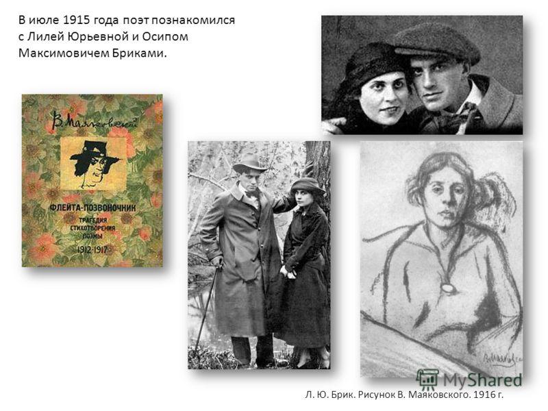 В июле 1915 года поэт познакомился с Лилей Юрьевной и Осипом Максимовичем Бриками. Л. Ю. Брик. Рисунок В. Маяковского. 1916 г.