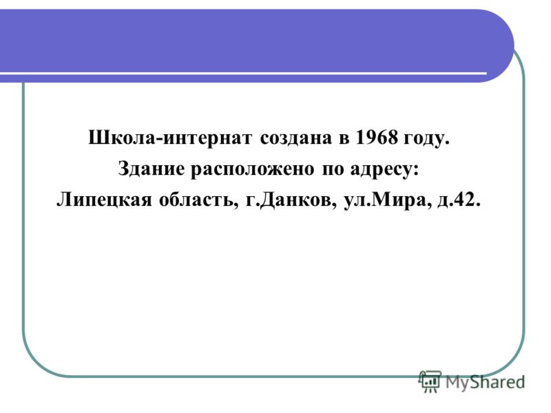 Школа-интернат создана в 1968 году. Здание расположено по адресу: Липецкая область, г.Данков, ул.Мира, д.42.