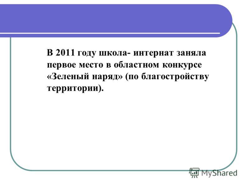 В 2011 году школа- интернат заняла первое место в областном конкурсе «Зеленый наряд» (по благостройству территории).