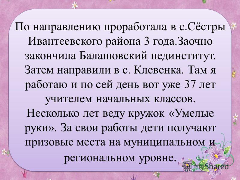 По направлению проработала в с.Сёстры Ивантеевского района 3 года.Заочно закончила Балашовский пединститут. Затем направили в с. Клевенка. Там я работаю и по сей день вот уже 37 лет учителем начальных классов. Несколько лет веду кружок «Умелые руки».