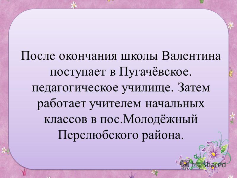 После окончания школы Валентина поступает в Пугачёвское. педагогическое училище. Затем работает учителем начальных классов в пос.Молодёжный Перелюбского района.
