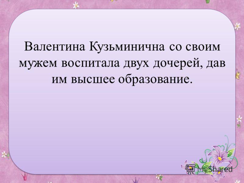 Валентина Кузьминична со своим мужем воспитала двух дочерей, дав им высшее образование.