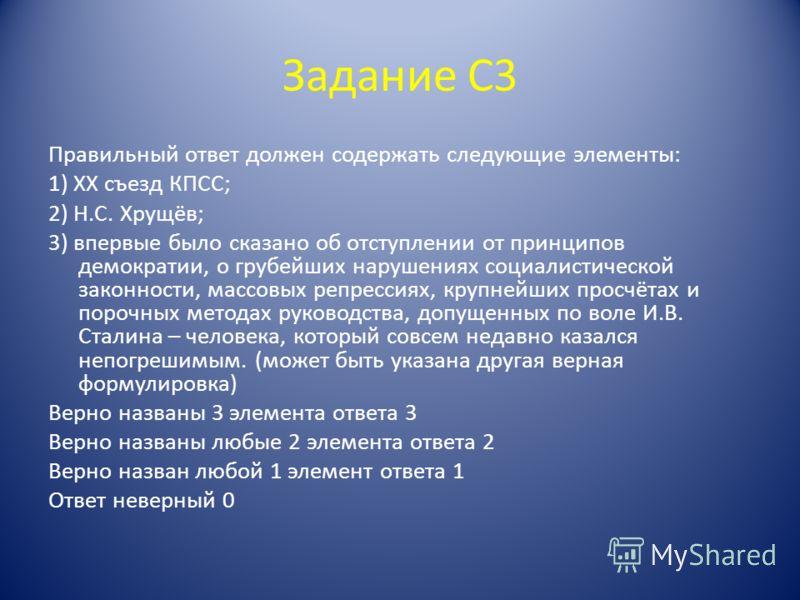 Задание С3 Правильный ответ должен содержать следующие элементы: 1) XX съезд КПСС; 2) Н.С. Хрущёв; 3) впервые было сказано об отступлении от принципов демократии, о грубейших нарушениях социалистической законности, массовых репрессиях, крупнейших про