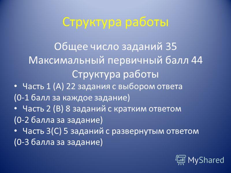 Структура работы Общее число заданий 35 Максимальный первичный балл 44 Структура работы Часть 1 (А) 22 задания с выбором ответа (0-1 балл за каждое задание) Часть 2 (В) 8 заданий с кратким ответом (0-2 балла за задание) Часть 3(С) 5 заданий с разверн