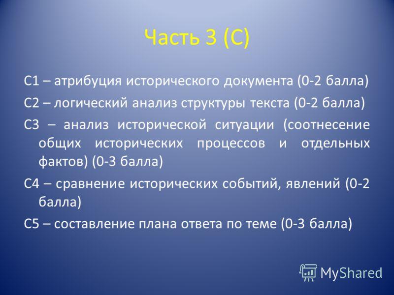 Часть 3 (С) С1 – атрибуция исторического документа (0-2 балла) С2 – логический анализ структуры текста (0-2 балла) С3 – анализ исторической ситуации (соотнесение общих исторических процессов и отдельных фактов) (0-3 балла) С4 – сравнение исторических