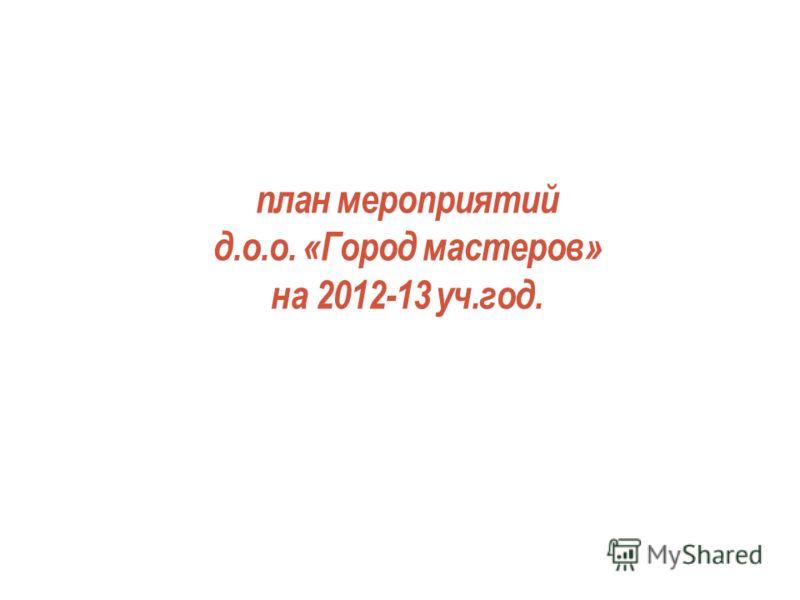 план мероприятий д.о.о. «Город мастеров» на 2012-13 уч.год.