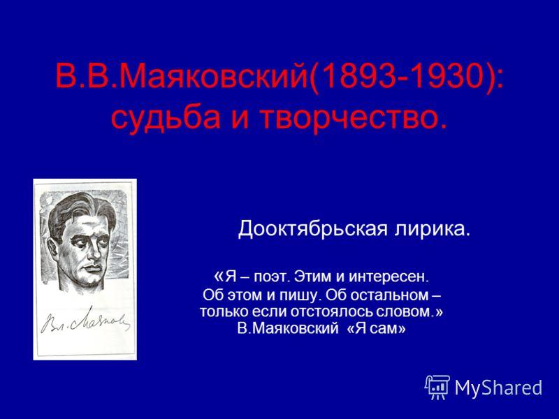 В.В.Маяковский(1893-1930): судьба и творчество. Дооктябрьская лирика. « Я – поэт. Этим и интересен. Об этом и пишу. Об остальном – только если отстоялось словом.» В.Маяковский «Я сам»