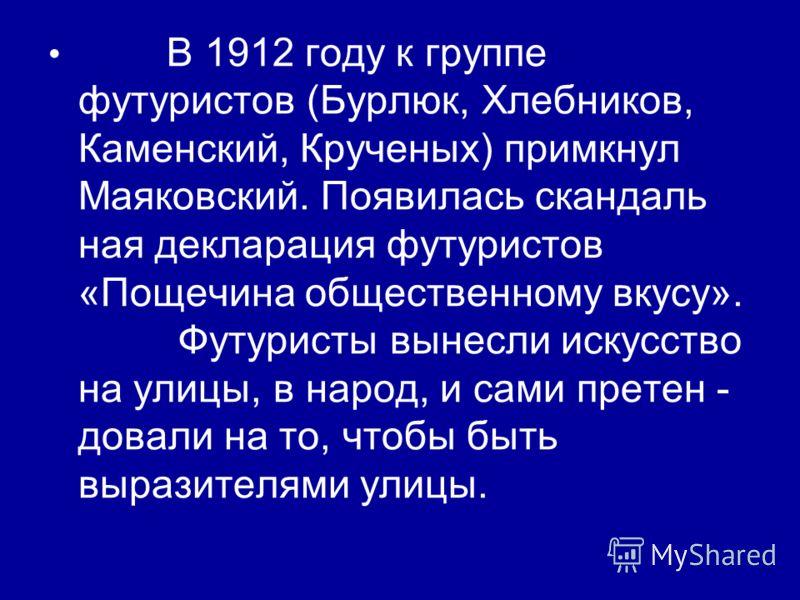 В 1912 году к группе футуристов (Бурлюк, Хлебников, Каменский, Крученых) примкнул Маяковский. Появилась скандаль ная декларация футуристов «Пощечина общественному вкусу». Футуристы вынесли искусство на улицы, в народ, и сами претен - довали на то, чт