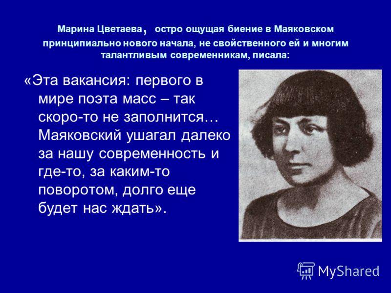 Марина Цветаева, остро ощущая биение в Маяковском принципиально нового начала, не свойственного ей и многим талантливым современникам, писала: «Эта вакансия: первого в мире поэта масс – так скоро-то не заполнится… Маяковский ушагал далеко за нашу сов