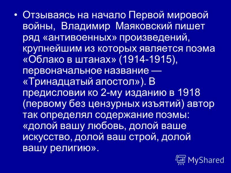 Отзываясь на начало Первой мировой войны, Владимир Маяковский пишет ряд «антивоенных» произведений, крупнейшим из которых является поэма «Облако в штанах» (1914-1915), первоначальное название «Тринадцатый апостол»). В предисловии ко 2-му изданию в 19