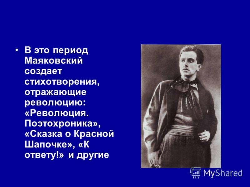 В это период Маяковский создает стихотворения, отражающие революцию: «Революция. Поэтохроника», «Сказка о Красной Шапочке», «К ответу!» и другие