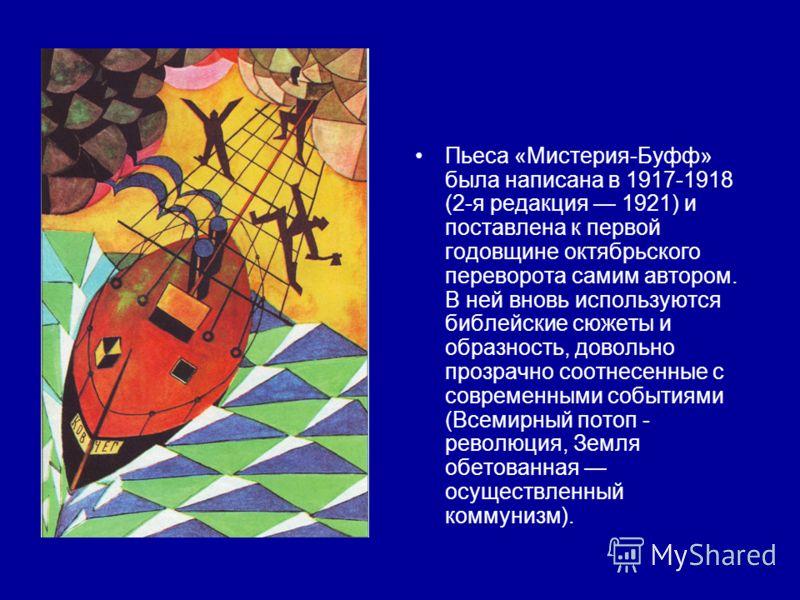 Пьеса «Мистерия-Буфф» была написана в 1917-1918 (2-я редакция 1921) и поставлена к первой годовщине октябрьского переворота самим автором. В ней вновь используются библейские сюжеты и образность, довольно прозрачно соотнесенные с современными события