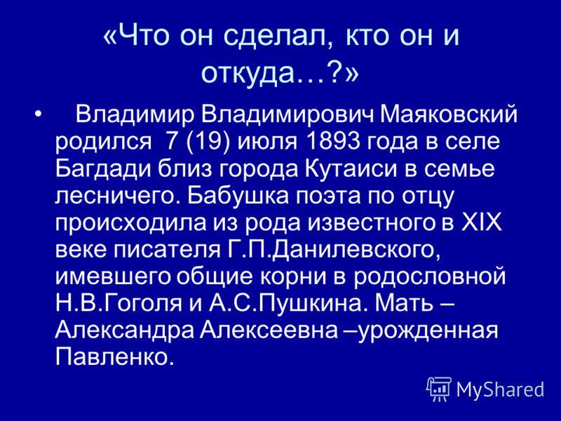 «Что он сделал, кто он и откуда…?» Владимир Владимирович Маяковский родился 7 (19) июля 1893 года в селе Багдади близ города Кутаиси в семье лесничего. Бабушка поэта по отцу происходила из рода известного в ХІХ веке писателя Г.П.Данилевского, имевшег