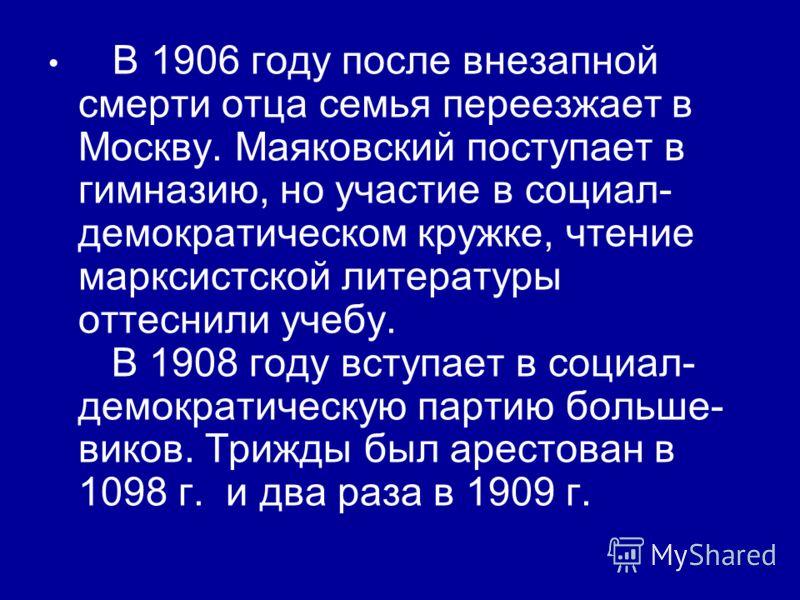 В 1906 году после внезапной смерти отца семья переезжает в Москву. Маяковский поступает в гимназию, но участие в социал- демократическом кружке, чтение марксистской литературы оттеснили учебу. В 1908 году вступает в социал- демократическую партию бол