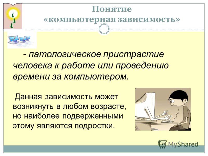 Понятие «компьютерная зависимость» - патологическое пристрастие человека к работе или проведению времени за компьютером. Данная зависимость может возникнуть в любом возрасте, но наиболее подверженными этому являются подростки.