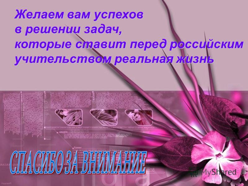 Желаем вам успехов в решении задач, которые ставит перед российским учительством реальная жизнь