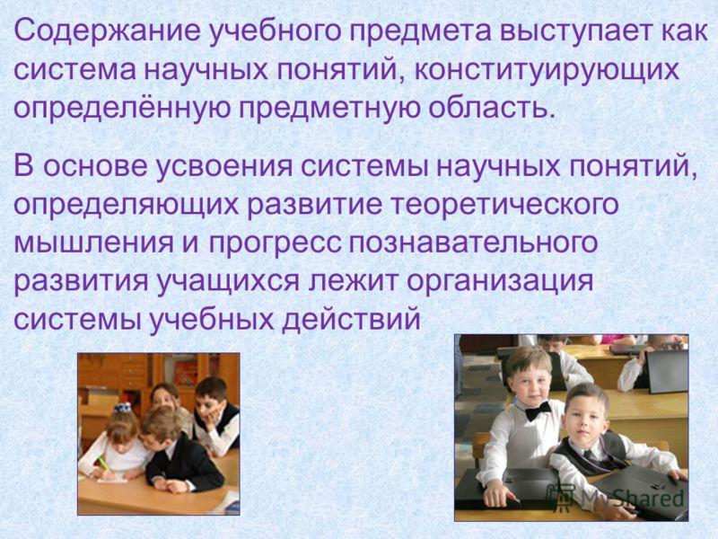 Содержание учебного предмета выступает как система научных понятий, конституирующих определённую предметную область. В основе усвоения системы научных понятий, определяющих развитие теоретического мышления и прогресс познавательного развития учащихся