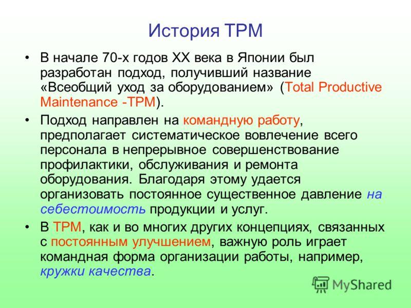 История TPM В начале 70-х годов XX века в Японии был разработан подход, получивший название «Всеобщий уход за оборудованием» (Total Productive Maintenance -TPM). Подход направлен на командную работу, предполагает систематическое вовлечение всего перс