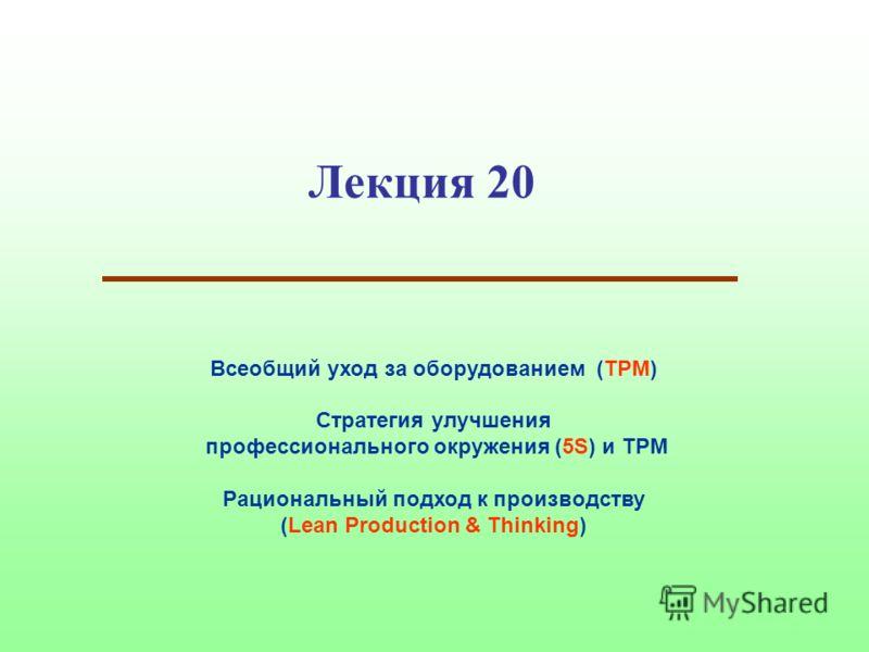 Лекция 20 Всеобщий уход за оборудованием (TPM) Стратегия улучшения профессионального окружения (5S) и TPM Рациональный подход к производству (Lean Production & Thinking)