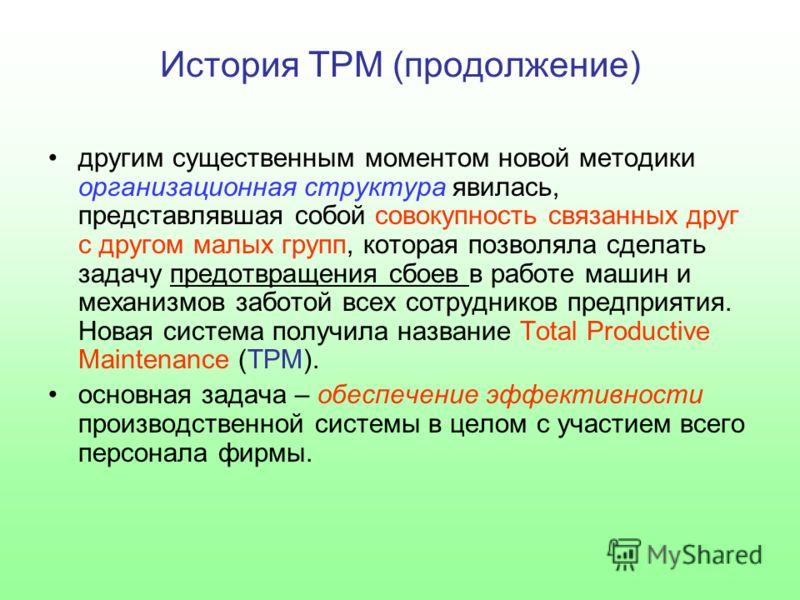 История TPM (продолжение) другим существенным моментом новой методики организационная структура явилась, представлявшая собой совокупность связанных друг с другом малых групп, которая позволяла сделать задачу предотвращения сбоев в работе машин и мех