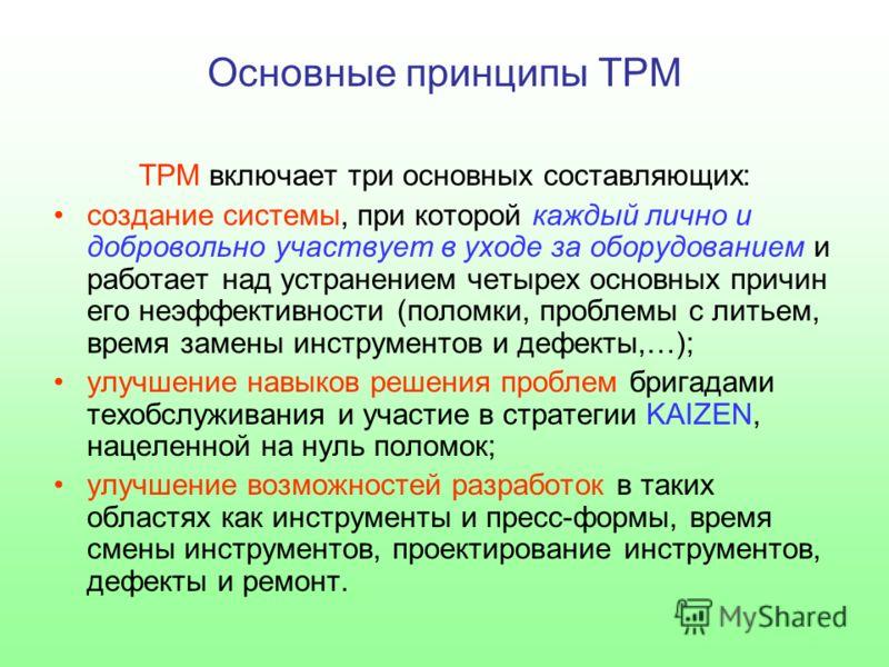 Основные принципы TPM ТРМ включает три основных составляющих: создание системы, при которой каждый лично и добровольно участвует в уходе за оборудованием и работает над устранением четырех основных причин его неэффективности (поломки, проблемы с лить