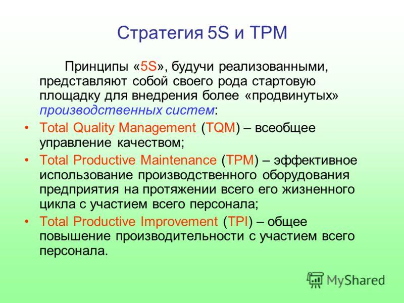 Стратегия 5S и TPM Принципы «5S», будучи реализованными, представляют собой своего рода стартовую площадку для внедрения более «продвинутых» производственных систем: Тоtal Quality Management (ТQМ) – всеобщее управление качеством; Тоtal Productive Mai