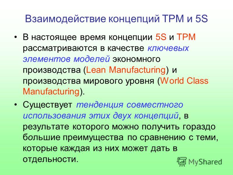 Взаимодействие концепций TPM и 5S В настоящее время концепции 5S и TPM рассматриваются в качестве ключевых элементов моделей экономного производства (Lean Manufacturing) и производства мирового уровня (World Class Manufacturing). Существует тенденция