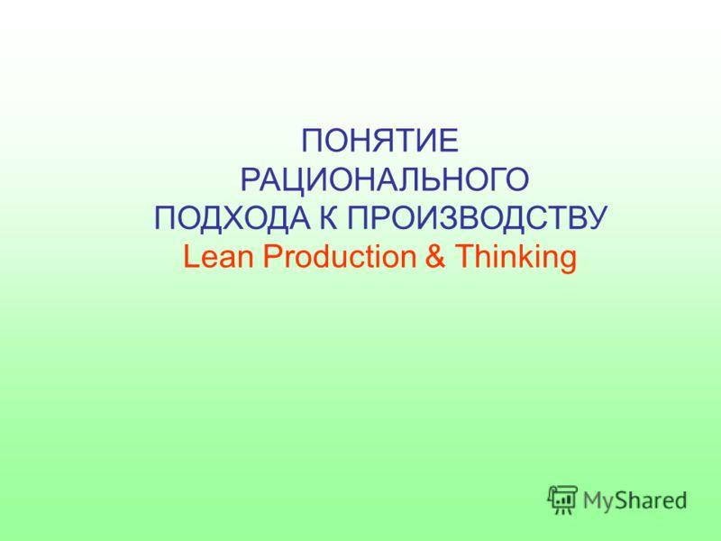 ПОНЯТИЕ РАЦИОНАЛЬНОГО ПОДХОДА К ПРОИЗВОДСТВУ Lean Production & Thinking