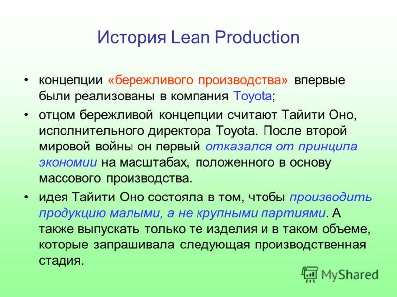 История Lean Production концепции «бережливого производства» впервые были реализованы в компания Toyota; отцом бережливой концепции считают Тайити Оно, исполнительного директора Toyota. После второй мировой войны он первый отказался от принципа эконо