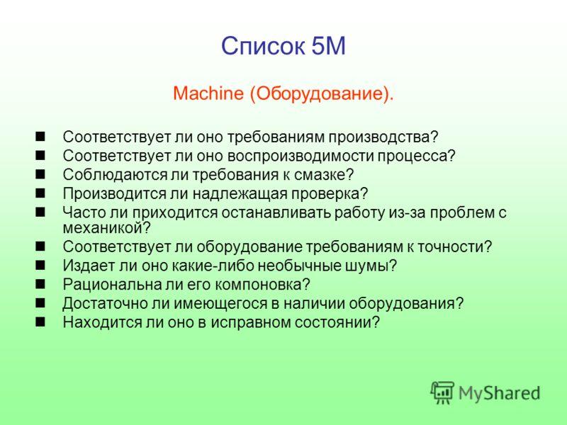Список 5M Machine (Оборудование). Соответствует ли оно требованиям производства? Соответствует ли оно воспроизводимости процесса? Соблюдаются ли требования к смазке? Производится ли надлежащая проверка? Часто ли приходится останавливать работу из-за