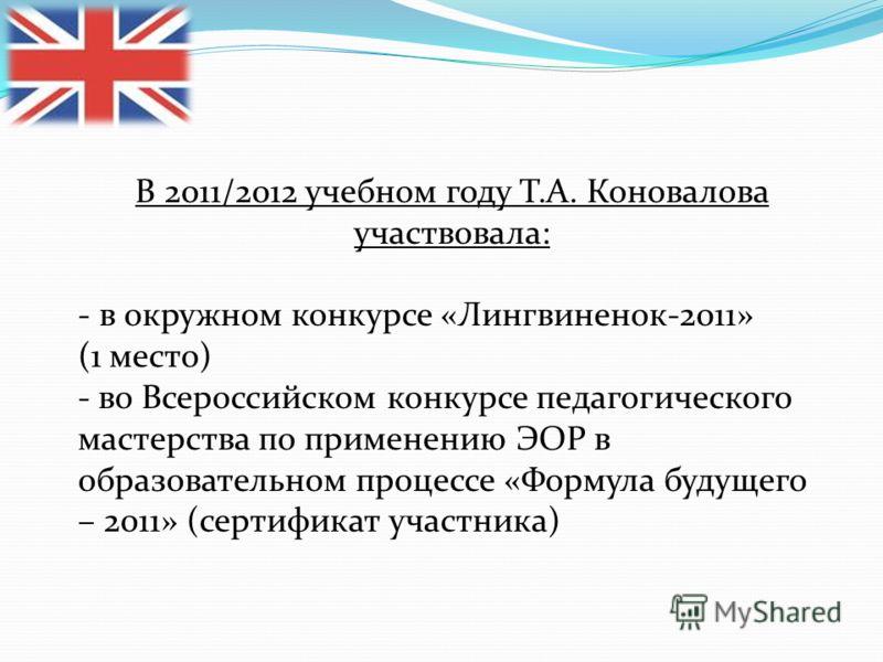 В 2011/2012 учебном году Т.А. Коновалова участвовала: - в окружном конкурсе «Лингвиненок-2011» (1 место) - во Всероссийском конкурсе педагогического мастерства по применению ЭОР в образовательном процессе «Формула будущего – 2011» (сертификат участни