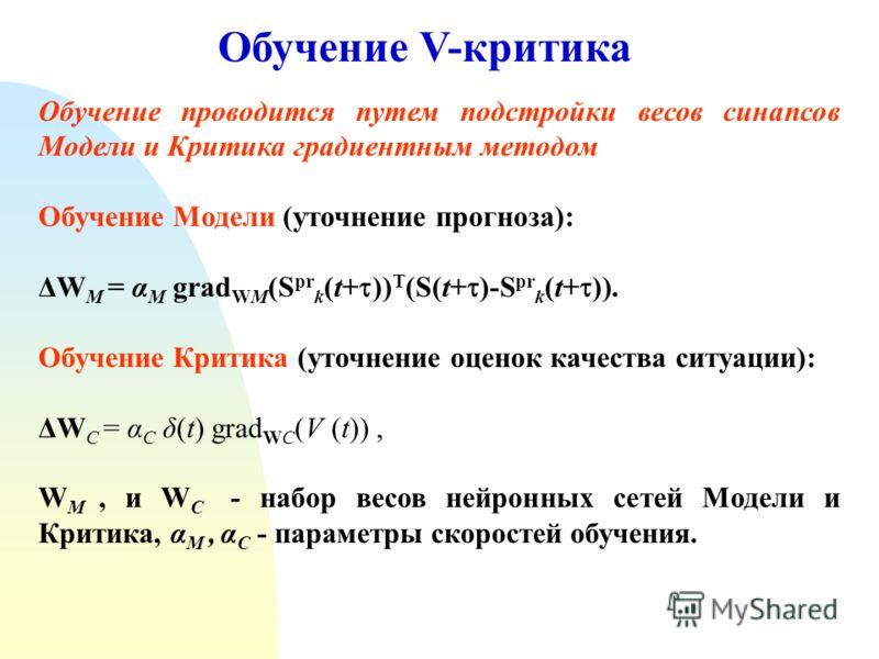 Обучение V-критика Обучение проводится путем подстройки весов синапсов Модели и Критика градиентным методом Обучение Модели (уточнение прогноза): ΔW M = α M grad WM (S pr k (t+ )) T (S(t+ )-S pr k (t+ )). Обучение Критика (уточнение оценок качества с