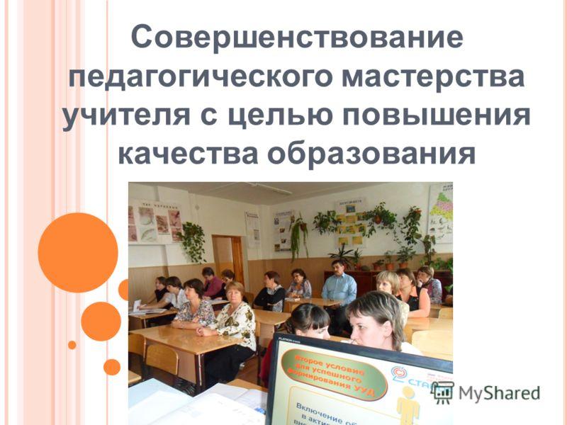 Совершенствование педагогического мастерства учителя c целью повышения качества образования