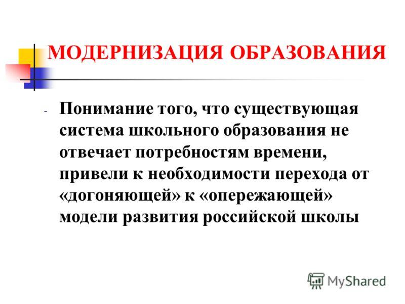 МОДЕРНИЗАЦИЯ ОБРАЗОВАНИЯ - Понимание того, что существующая система школьного образования не отвечает потребностям времени, привели к необходимости перехода от «догоняющей» к «опережающей» модели развития российской школы