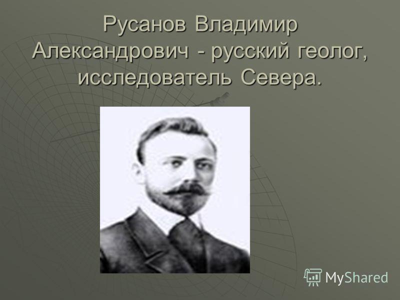 Русанов Владимир Александрович - русский геолог, исследователь Севера.
