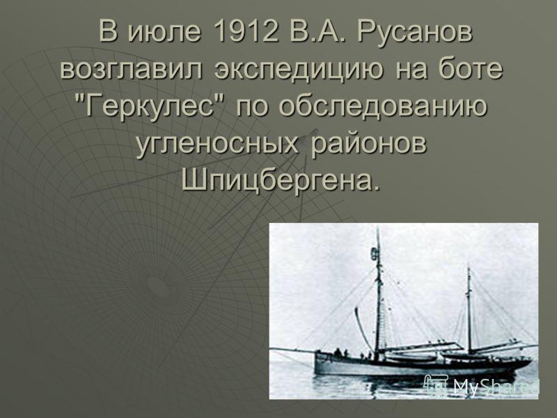 В июле 1912 В.А. Русанов возглавил экспедицию на боте Геркулес по обследованию угленосных районов Шпицбергена. В июле 1912 В.А. Русанов возглавил экспедицию на боте Геркулес по обследованию угленосных районов Шпицбергена.