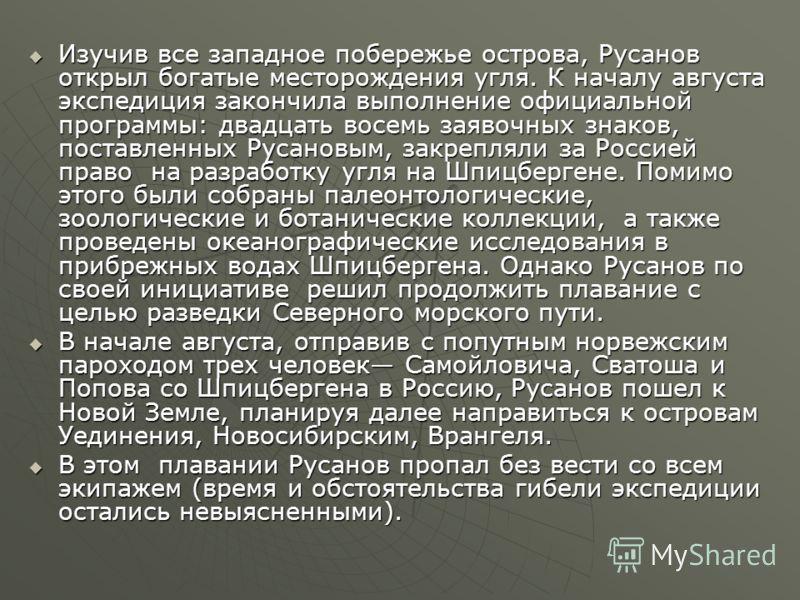 Изучив все западное побережье острова, Русанов открыл богатые месторождения угля. К началу августа экспедиция закончила выполнение официальной программы: двадцать восемь заявочных знаков, поставленных Русановым, закрепляли за Россией право на разрабо