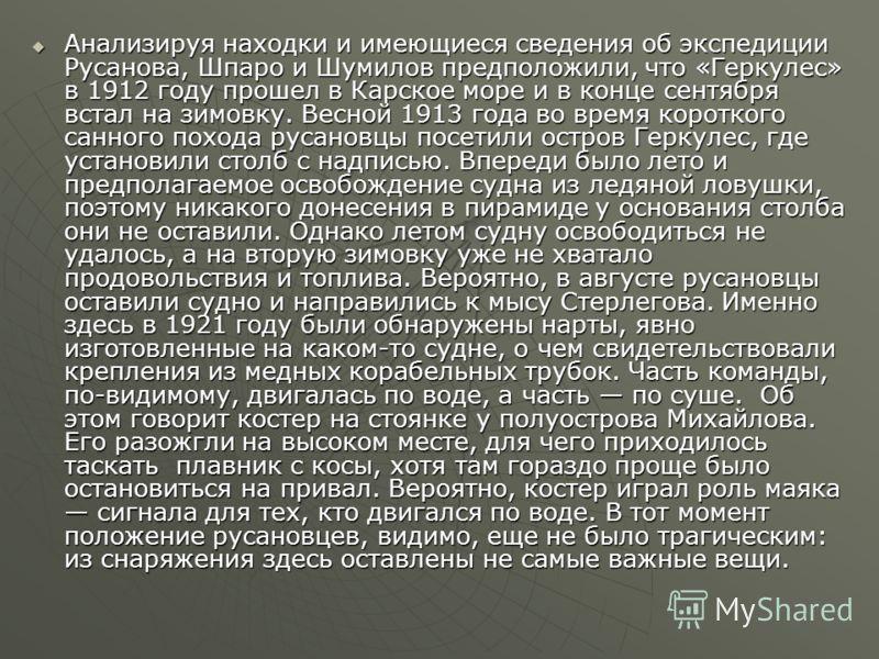 Анализируя находки и имеющиеся сведения об экспедиции Русанова, Шпаро и Шумилов предположили, что «Геркулес» в 1912 году прошел в Карское море и в конце сентября встал на зимовку. Весной 1913 года во время короткого санного похода русановцы посетили