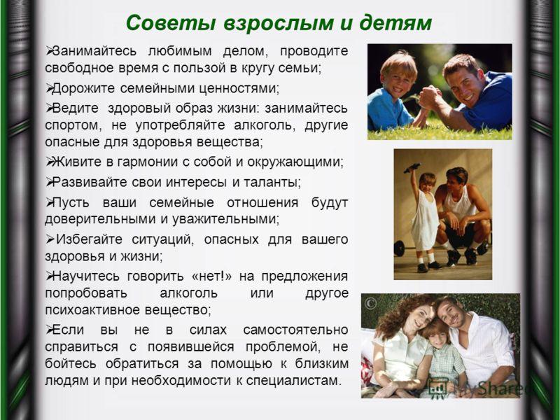 Занимайтесь любимым делом, проводите свободное время с пользой в кругу семьи; Дорожите семейными ценностями; Ведите здоровый образ жизни: занимайтесь спортом, не употребляйте алкоголь, другие опасные для здоровья вещества; Живите в гармонии с собой и