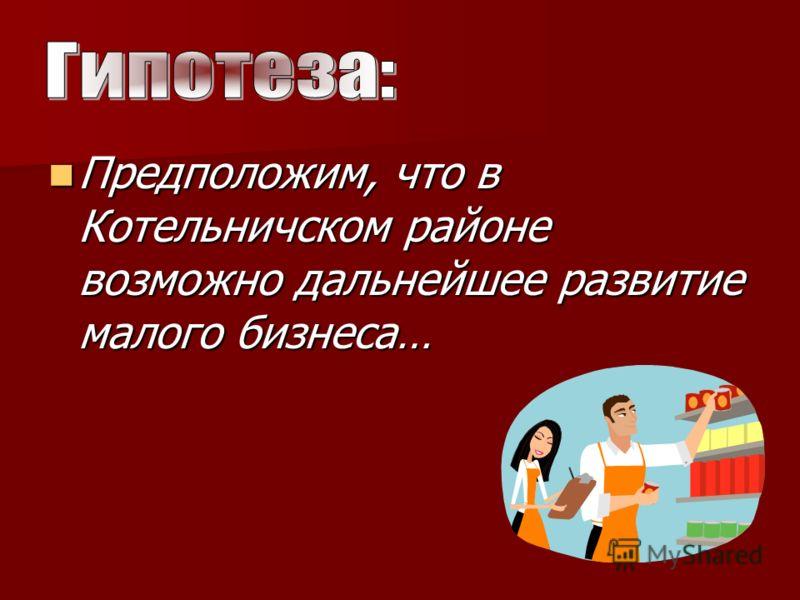 Предположим, что в Котельничском районе возможно дальнейшее развитие малого бизнеса… Предположим, что в Котельничском районе возможно дальнейшее развитие малого бизнеса…