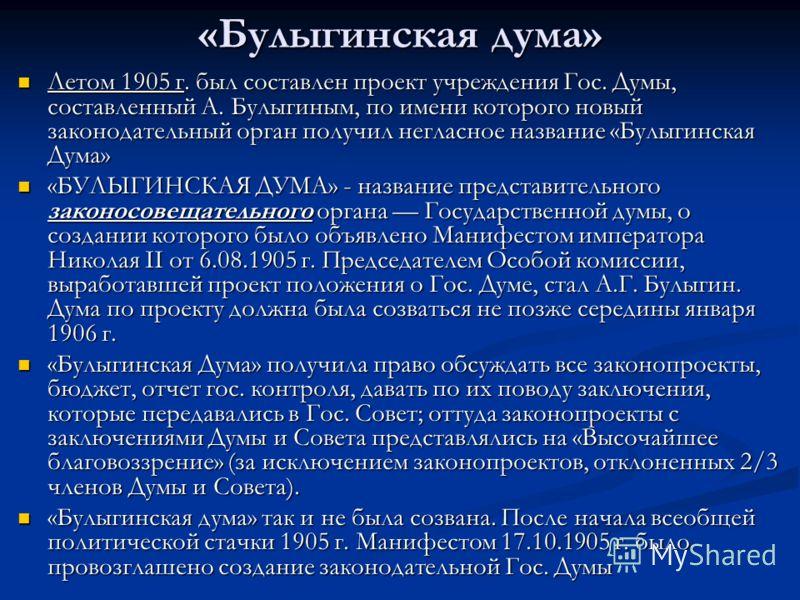 «Булыгинская дума» Летом 1905 г. был составлен проект учреждения Гос. Думы, составленный А. Булыгиным, по имени которого новый законодательный орган получил негласное название «Булыгинская Дума» Летом 1905 г. был составлен проект учреждения Гос. Думы