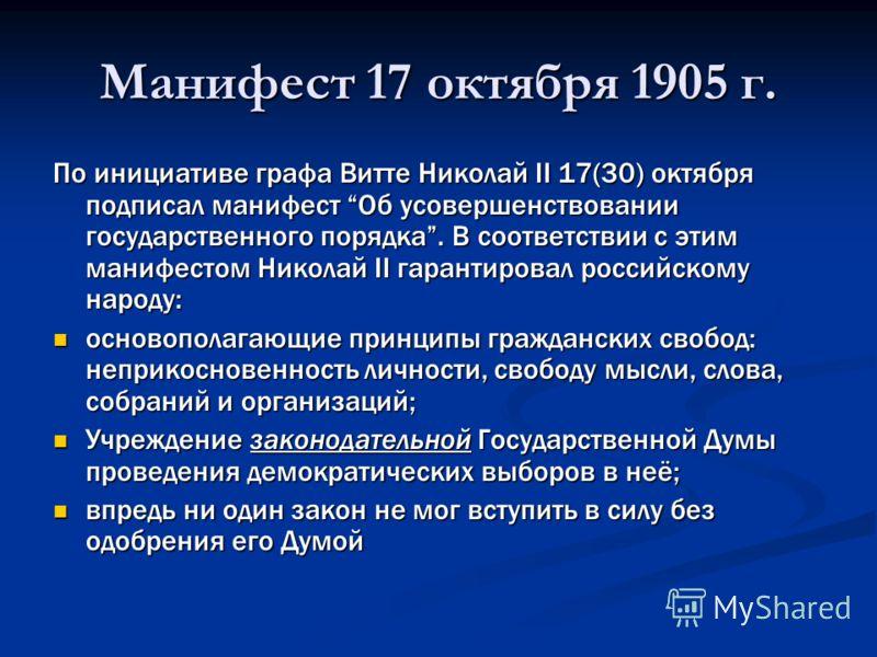 Манифест 17 октября 1905 г. По инициативе графа Витте Николай II 17(30) октября подписал манифест Об усовершенствовании государственного порядка. В соответствии с этим манифестом Николай II гарантировал российскому народу: основополагающие принципы г