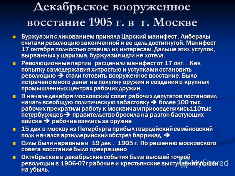 Декабрьское вооруженное восстание 1905 г. в г. Москве Буржуазия с ликованием приняла Царский манифест. Либералы считали революцию законченной и ее цель достигнутой. Манифест 17 октября полностью отвечал их интересам. Дальше этих уступок, вырванных у