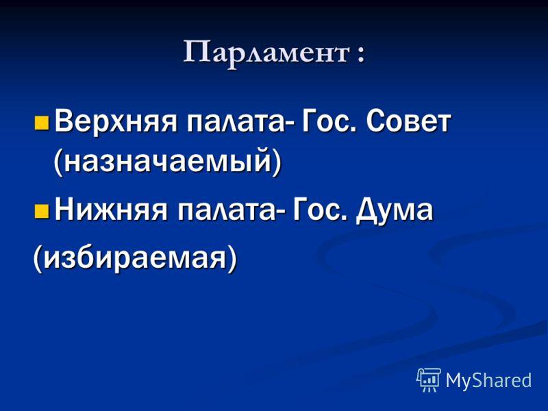 Парламент : Верхняя палата- Гос. Совет (назначаемый) Верхняя палата- Гос. Совет (назначаемый) Нижняя палата- Гос. Дума Нижняя палата- Гос. Дума(избираемая)
