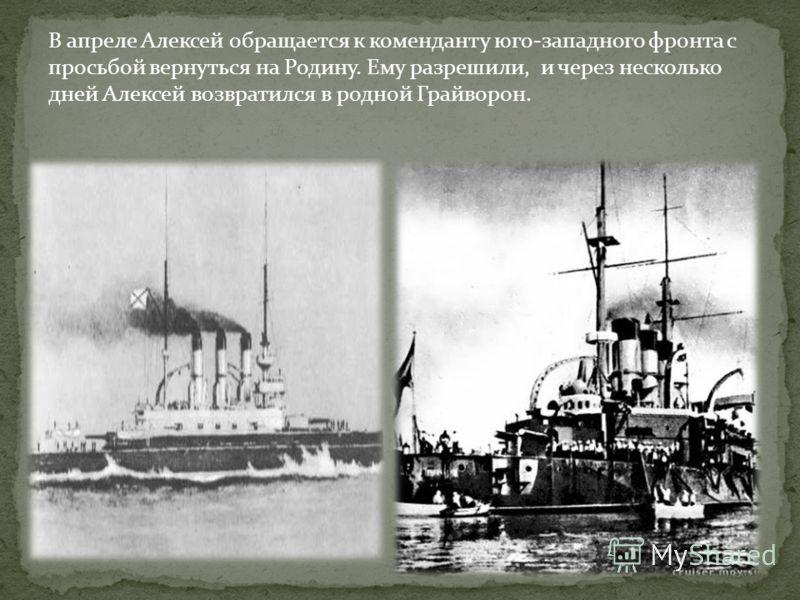 В апреле Алексей обращается к коменданту юго-западного фронта с просьбой вернуться на Родину. Ему разрешили, и через несколько дней Алексей возвратился в родной Грайворон.