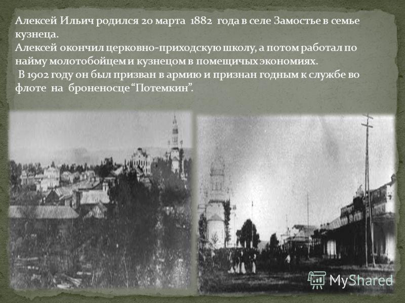 Алексей Ильич родился 20 марта 1882 года в селе Замостье в семье кузнеца. Алексей окончил церковно-приходскую школу, а потом работал по найму молотобойцем и кузнецом в помещичых экономиях. В 1902 году он был призван в армию и признан годным к службе