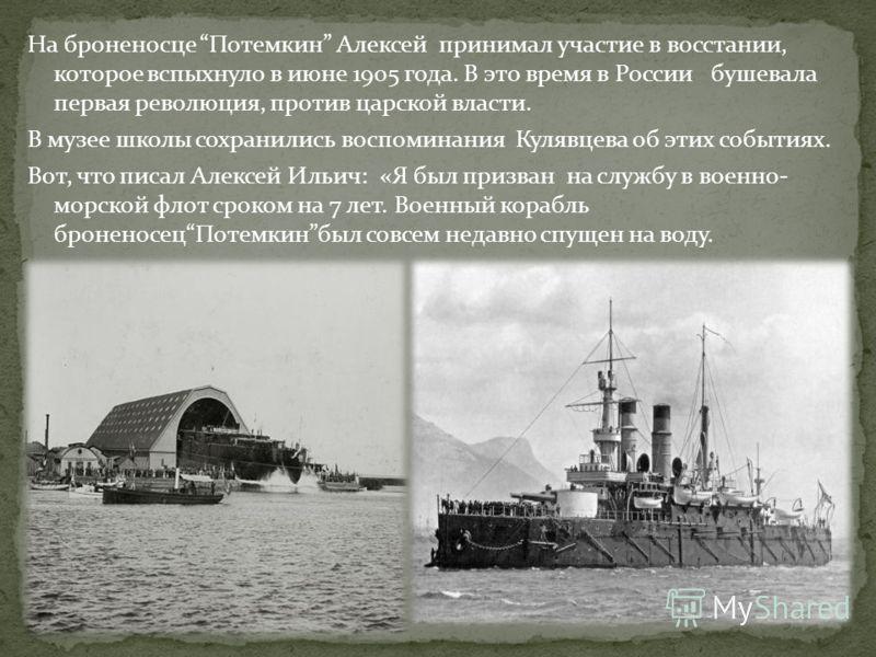 На броненосце Потемкин Алексей принимал участие в восстании, которое вспыхнуло в июне 1905 года. В это время в России бушевала первая революция, против царской власти. В музее школы сохранились воспоминания Кулявцева об этих событиях. Вот, что писал