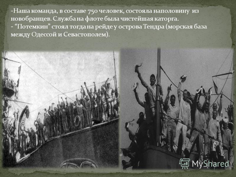 -Наша команда, в составе 750 человек, состояла наполовину из новобранцев. Служба на флоте была чистейшая каторга. - Потемкин стоял тогда на рейде у острова Тендра (морская база между Одессой и Севастополем).